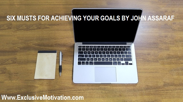 Six Musts for Achieving Your Goals By John Assaraf