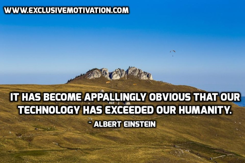 it has become appallingly obvious that our technology has exceeded our humanity It has become appallingly obvious that our technology has exceeded our humanity-- albert einstein.